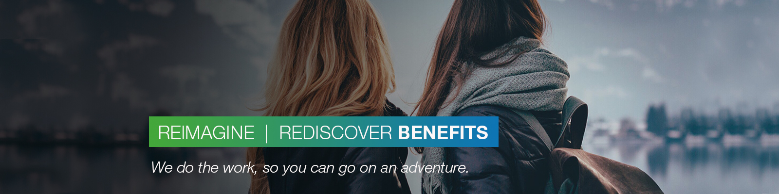 REIMAGINE | REDISCOVER BENEFITS: We do the work, so you can go on an adventure.