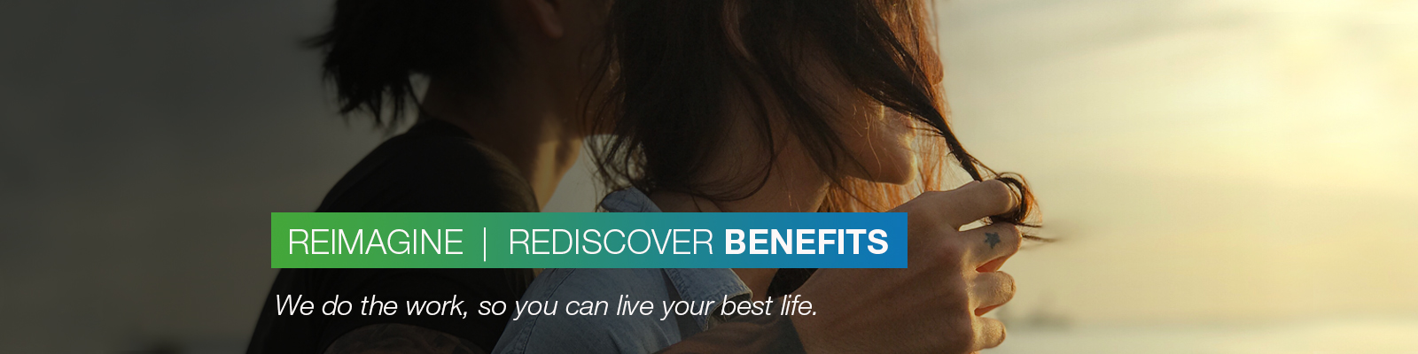 REIMAGINE | REDISCOVER BENEFITS: We do the work, so you can live your best life.