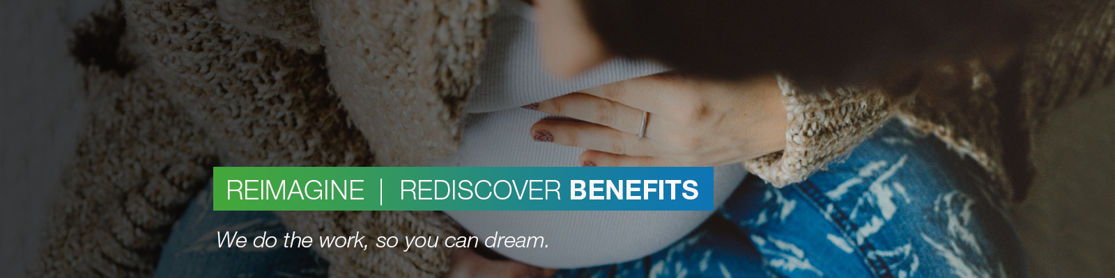 REIMAGINE | REDISCOVER BENEFITS: We do the work, so you can dream.