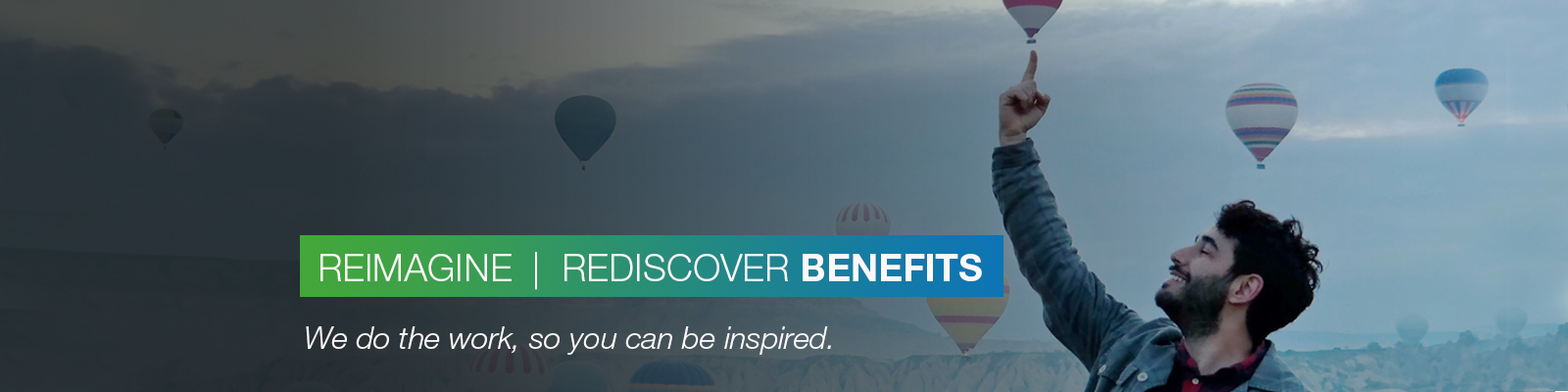 REIMAGINE | REDISCOVER BENEFITS: We do the work, so you can be inspired.