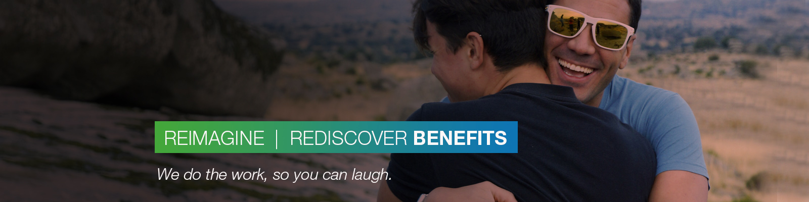 REIMAGINE | REDISCOVER BENEFITS: We do the work, so you can laugh.
