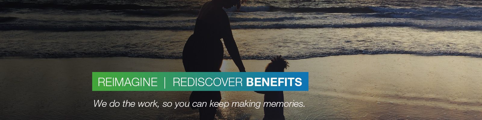 REIMAGINE | REDISCOVER BENEFITS: We do the work, so you can keep making memories.