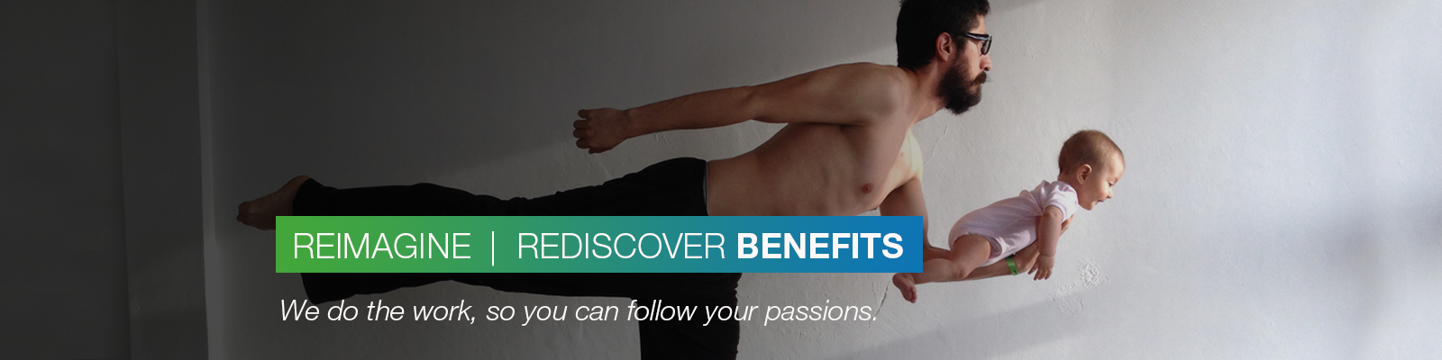 REIMAGINE | REDISCOVER BENEFITS: We do the work, so you can follow your passions.