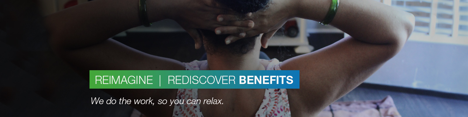 REIMAGINE | REDISCOVER BENEFITS: We do the work, so you can relax.