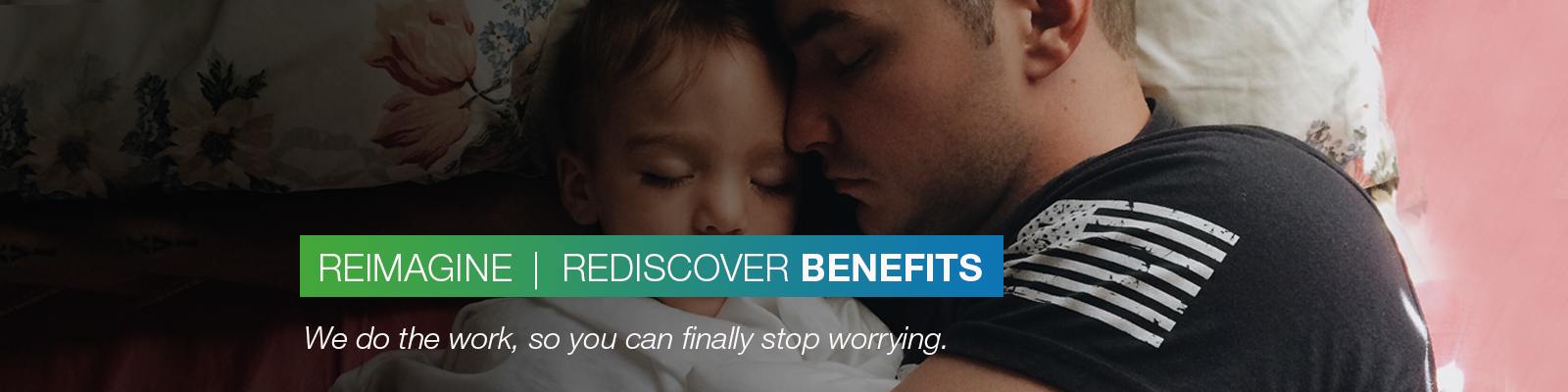 REIMAGINE | REDISCOVER BENEFITS: We do the work, so you can finally stop worrying.