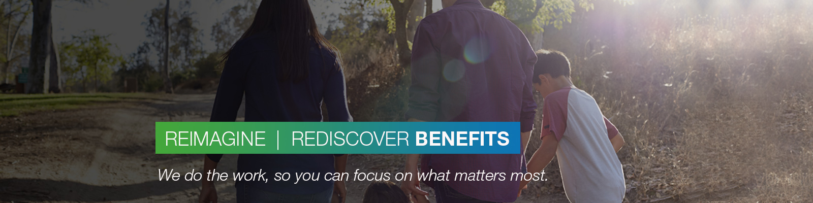 REIMAGINE | REDISCOVER BENEFITS: We do the work, so you can focus on what matters most.