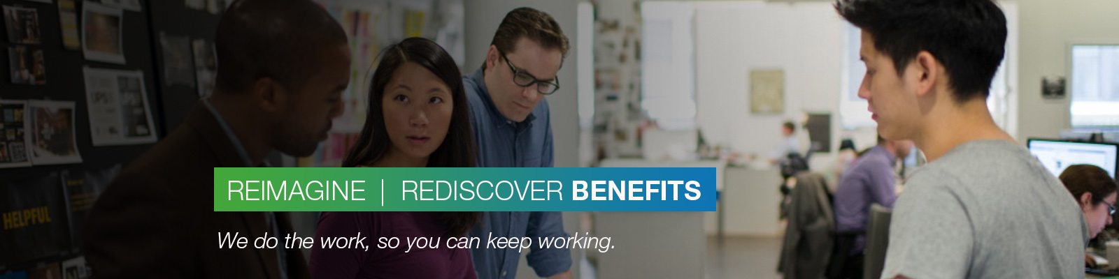 REIMAGINE | REDISCOVER BENEFITS: We do the work, so you can keep working